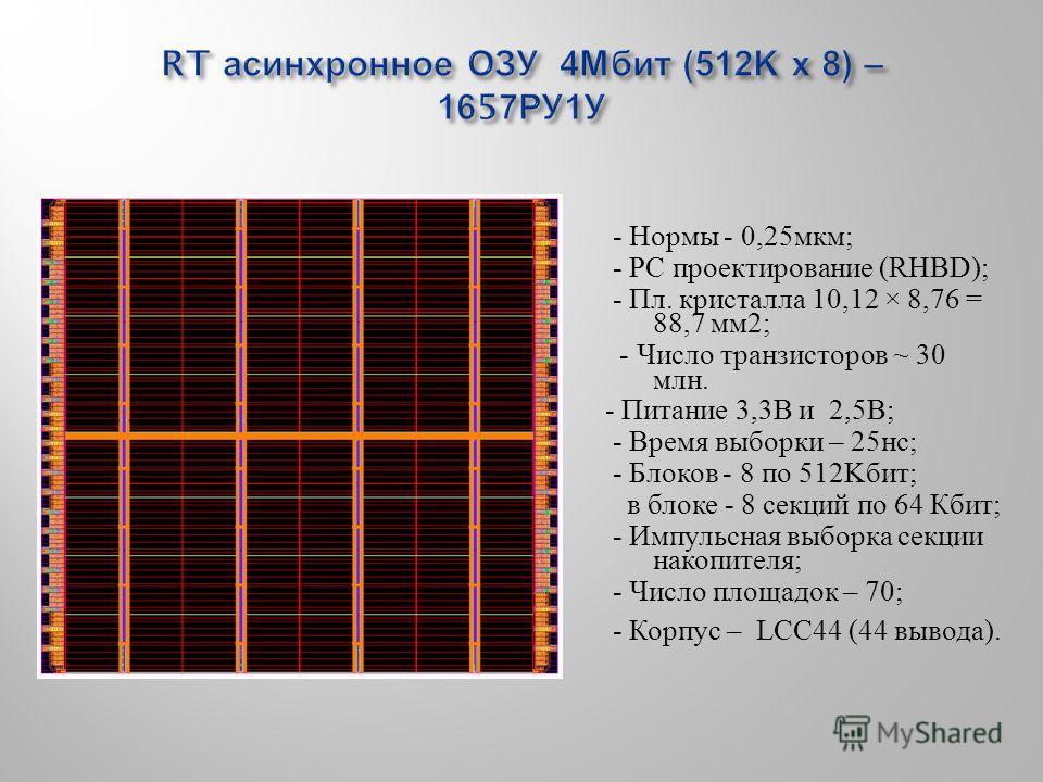 - Нормы - 0,25 мкм; - РС проектирование (RHBD); - Пл. кристалла 10,12 × 8,76 = 88,7 мм 2; - Число транзисторов ~ 30 млн. - Питание 3,3В и 2,5В; - Время выборки – 25 нс; - Блоков - 8 по 512Kбит; в блоке - 8 секций по 64 Кбит; - Импульсная выборка секц