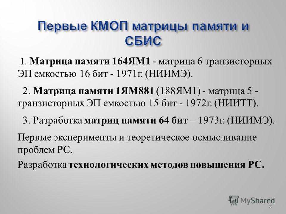 6 1. Матрица памяти 164ЯМ1 - матрица 6 транзисторных ЭП емкостью 16 бит - 1971 г. (НИИМЭ). 2. Матрица памяти 1ЯМ881 (188ЯМ1) - матрица 5 - транзисторных ЭП емкостью 15 бит - 1972 г. (НИИТТ). 3. Разработка матриц памяти 64 бит – 1973 г. (НИИМЭ). Первы