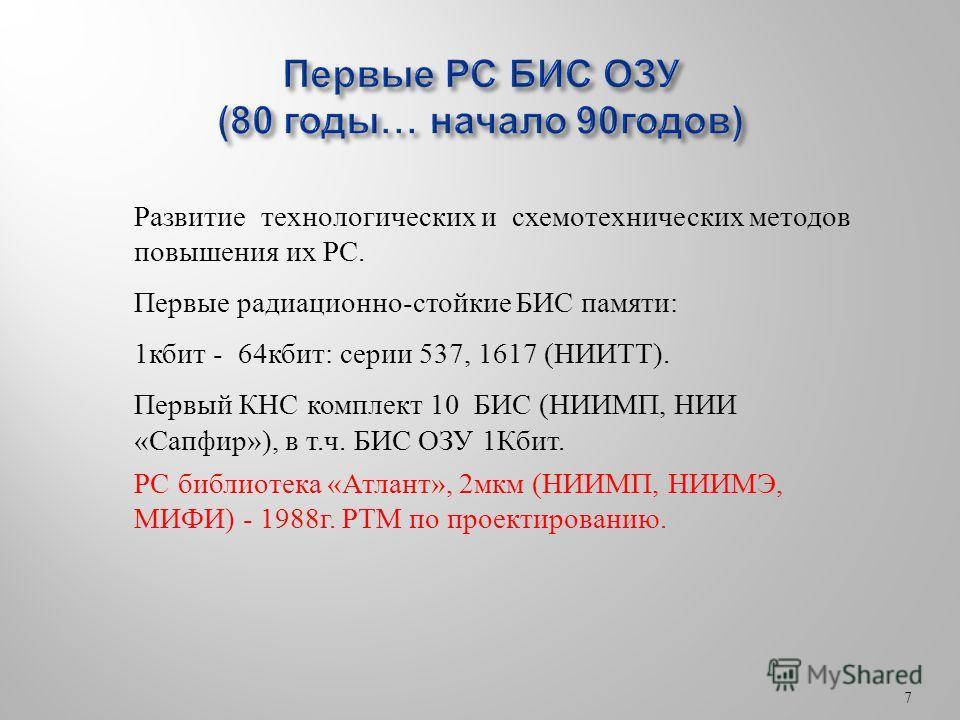 7 Развитие технологических и схемотехнических методов повышения их РС. Первые радиационно-стойкие БИС памяти: 1 кбит - 64 кбит: серии 537, 1617 (НИИТТ). Первый КНС комплект 10 БИС (НИИМП, НИИ «Сапфир»), в т.ч. БИС ОЗУ 1Кбит. РС библиотека «Атлант», 2