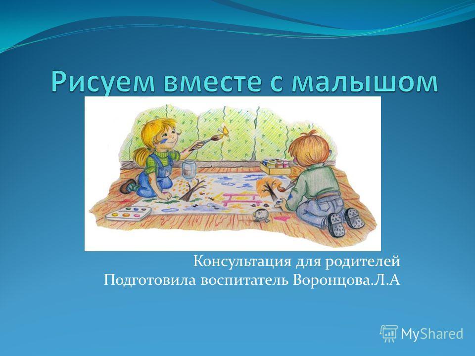 Консультация для родителей Подготовила воспитатель Воронцова.Л.А