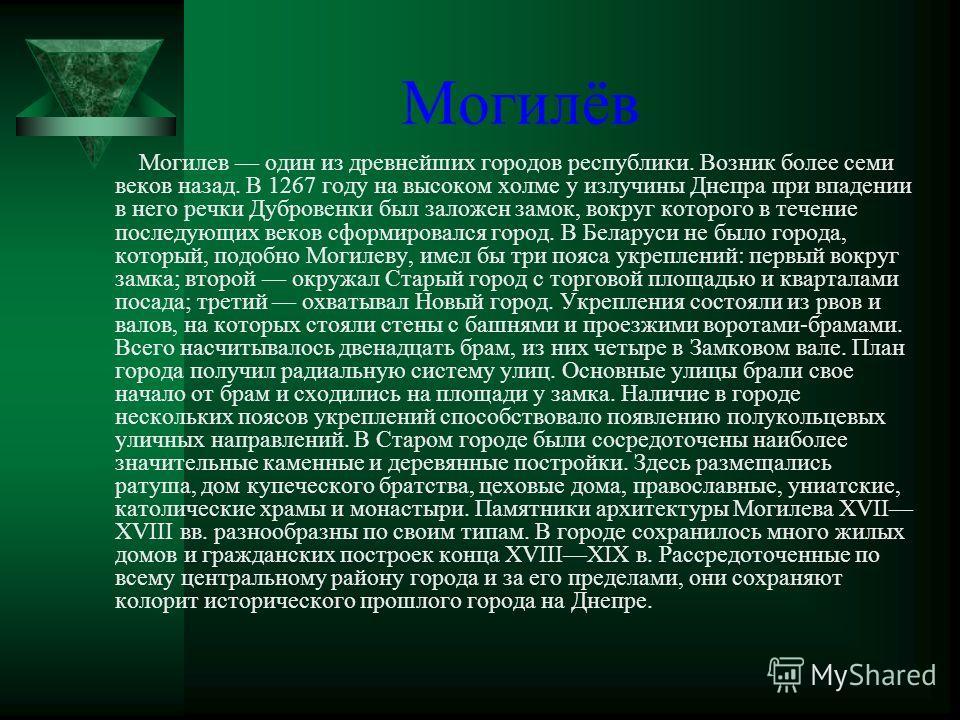 Могилёв Могилев один из древнейших городов республики. Возник более семи веков назад. В 1267 году на высоком холме у излучины Днепра при впадении в него речки Дубровенки был заложен замок, вокруг которого в течение последующих веков сформировался гор