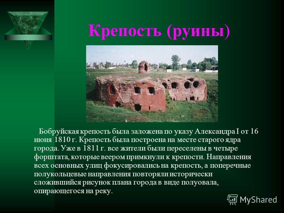 Крепость (руины) Бобруйская крепость была заложена по указу Александра I от 16 июня 1810 г. Крепость была построена на месте старого ядра города. Уже в 1811 г. все жители были переселены в четыре форштата, которые веером примкнули к крепости. Направл