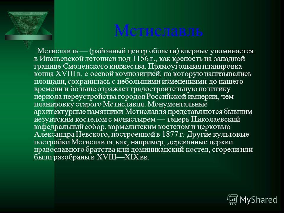 Мстиславль Мстиславль (районный центр области) впервые упоминается в Ипатьевской летописи под 1156 г., как крепость на западной границе Смоленского княжества. Прямоугольная планировка конца XVIII в. с осевой композицией, на которую нанизывались площа