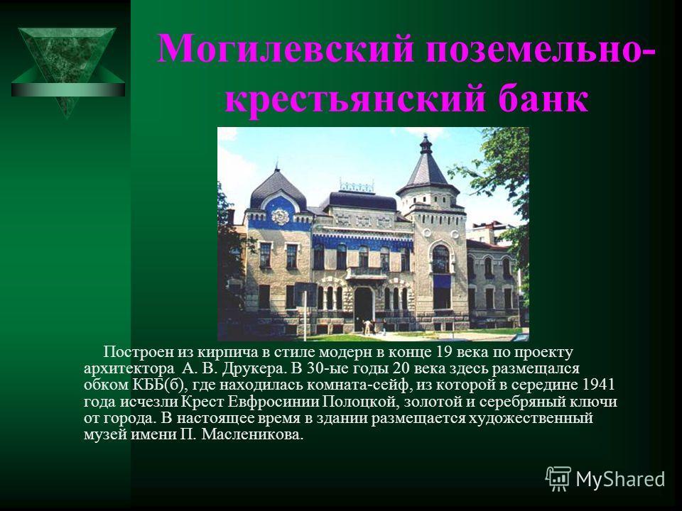 Могилевский поземельно- крестьянский банк Построен из кирпича в стиле модерн в конце 19 века по проекту архитектора А. В. Друкера. В 30-ые годы 20 века здесь размещался обком КББ(б), где находилась комната-сейф, из которой в середине 1941 года исчезл