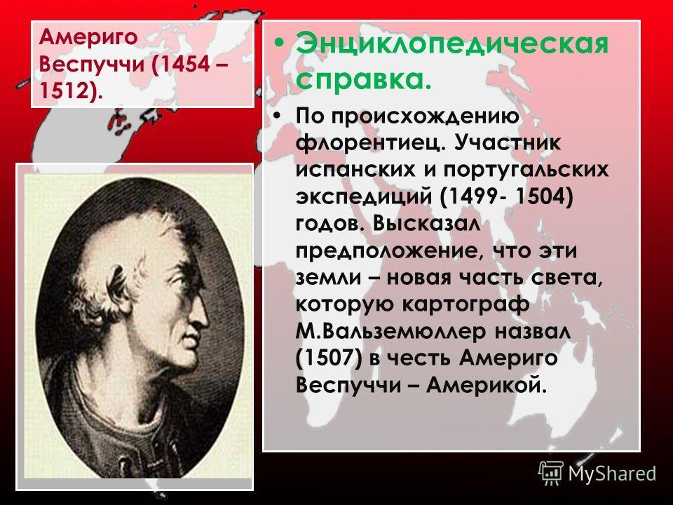 Америго Веспуччи (1454 – 1512). Энциклопедическая справка. По происхождению флорентиец. Участник испанских и португальских экспедиций (1499- 1504) годов. Высказал предположение, что эти земли – новая часть света, которую картограф М.Вальземюллер назв