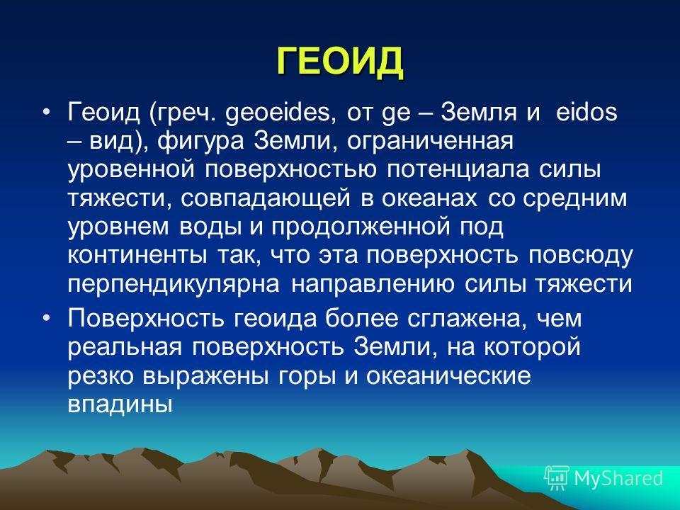 ГЕОИД Геоид (греч. geoeides, от ge – Земля и eidos – вид), фигура Земли, ограниченная уровенной поверхностью потенциала силы тяжести, совпадающей в океанах со средним уровнем воды и продолженной под континенты так, что эта поверхность повсюду перпенд