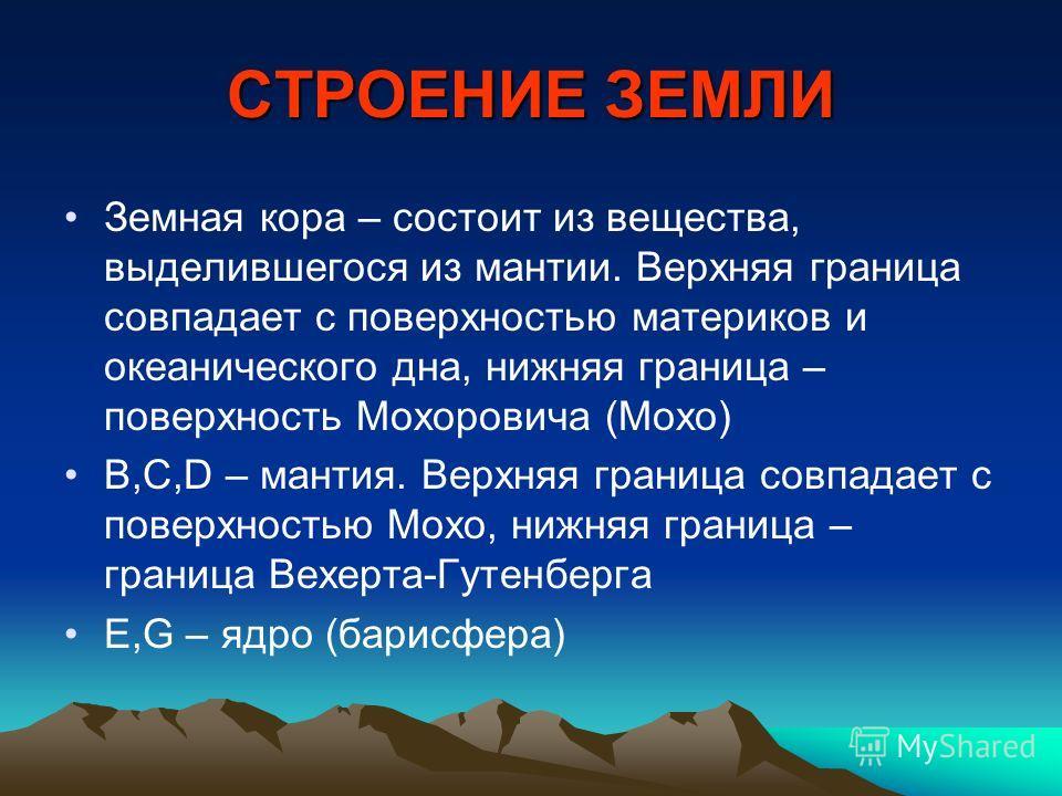СТРОЕНИЕ ЗЕМЛИ Земная кора – состоит из вещества, выделившегося из мантии. Верхняя граница совпадает с поверхностью материков и океанического дна, нижняя граница – поверхность Мохоровича (Мохо) В,С,D – мантия. Верхняя граница совпадает с поверхностью