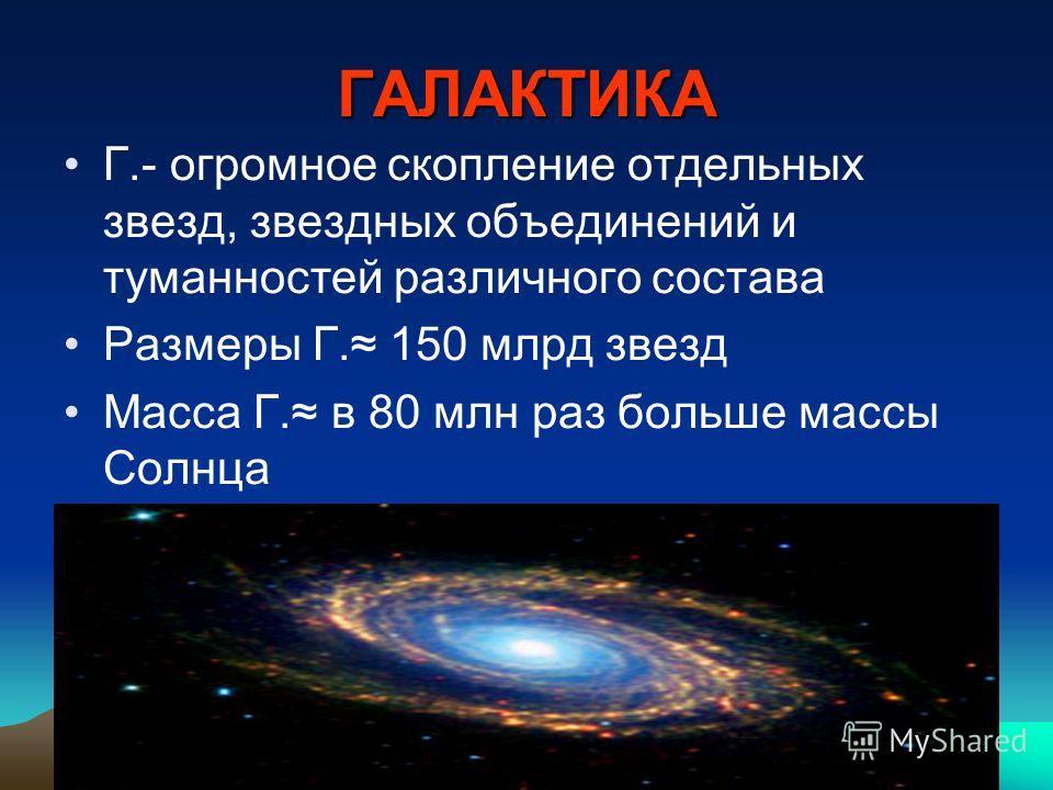 ГАЛАКТИКА Г.- огромное скопление отдельных звезд, звездных объединений и туманностей различного состава Размеры Г. 150 млрд звезд Масса Г. в 80 млн раз больше массы Солнца
