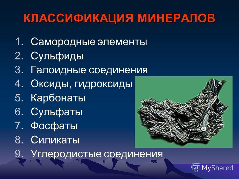 КЛАССИФИКАЦИЯ МИНЕРАЛОВ 1. Самородные элементы 2. Сульфиды 3. Галоидные соединения 4.Оксиды, гидроксиды 5. Карбонаты 6. Сульфаты 7. Фосфаты 8. Силикаты 9. Углеродистые соединения
