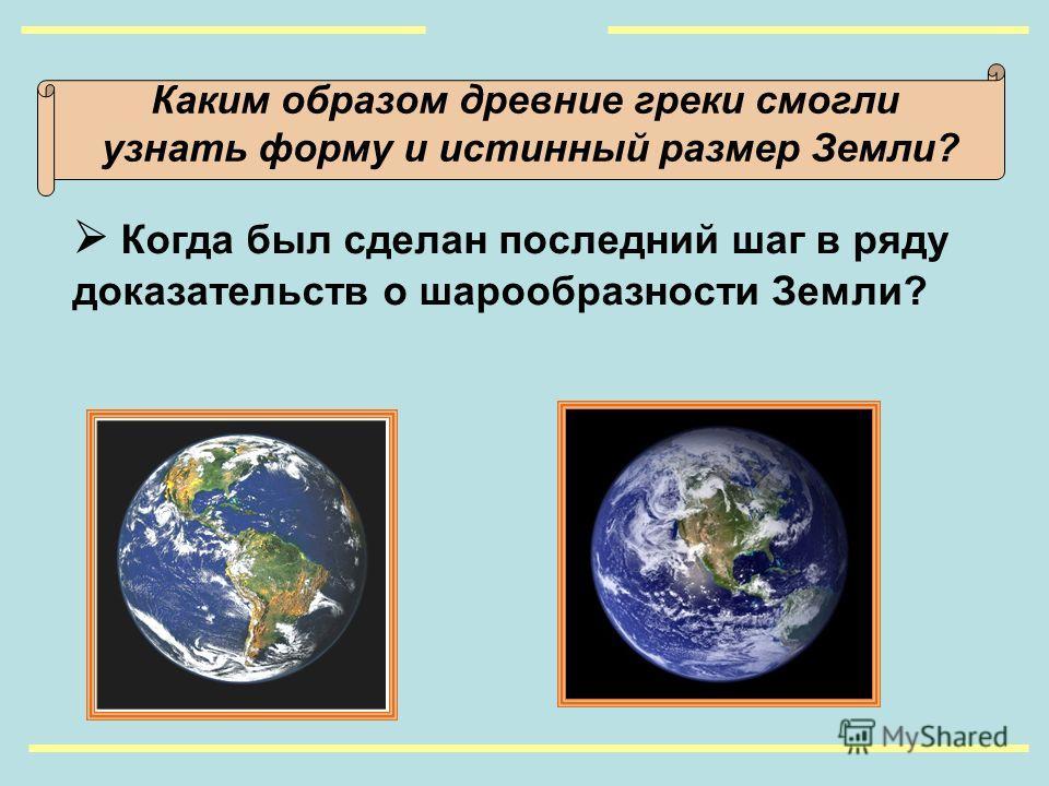 Каким образом древние греки смогли узнать форму и истинный размер Земли? Когда был сделан последний шаг в ряду доказательств о шарообразности Земли?