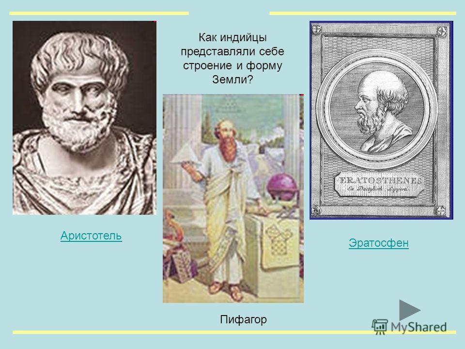 Пифагор Эратосфен Аристотель Как индийцы представляли себе строение и форму Земли?