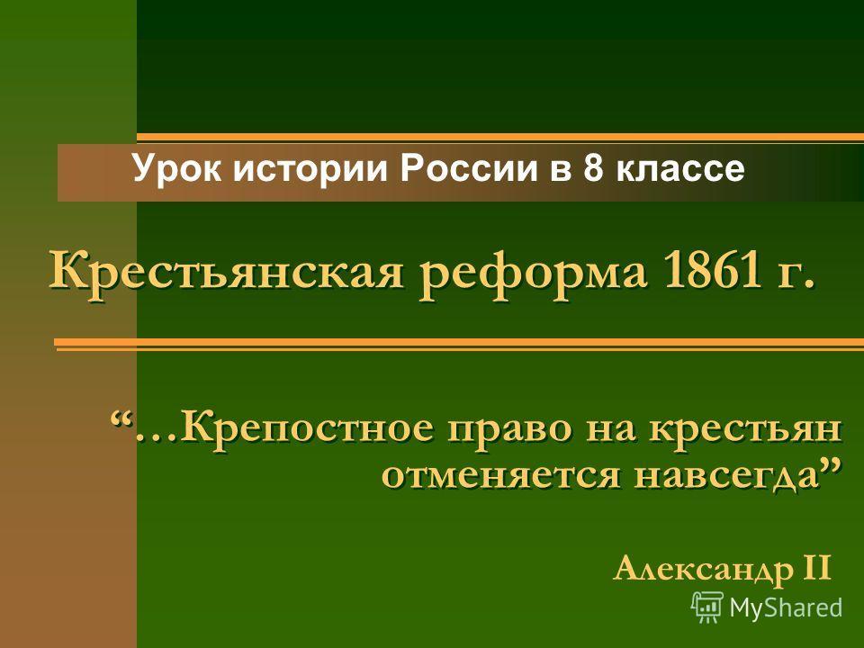 …Крепостное право на крестьян отменяется навсегда Урок истории России в 8 классе Александр II Крестьянская реформа 1861 г.