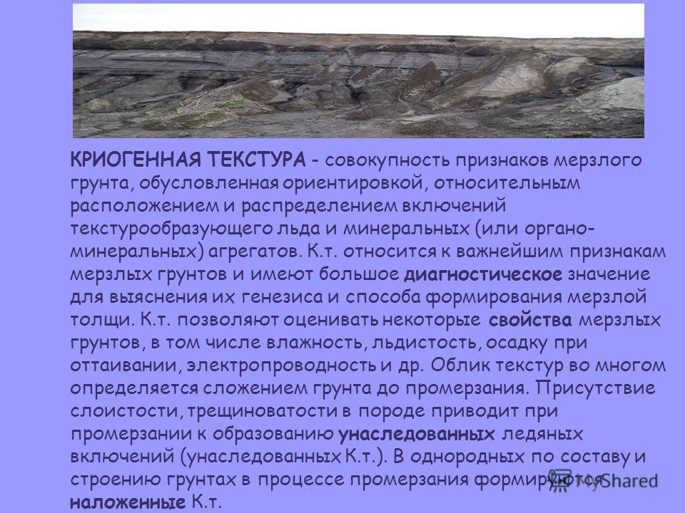 КРИОГЕННАЯ ТЕКСТУРА - совокупность признаков мерзлого грунта, обусловленная ориентировкой, относительным расположением и распределением включений текстурообразующего льда и минеральных (или органоминеральных) агрегатов. К.т. относится к важнейшим при