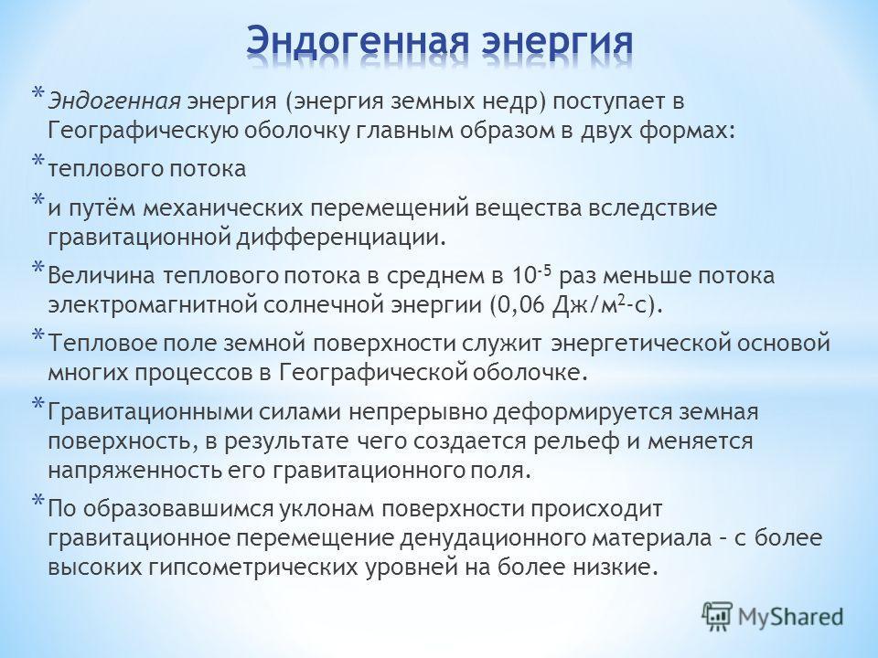 * Эндогенная энергия (энергия земных недр) поступает в Географическую оболочку главным образом в двух формах: * теплового потока * и путём механических перемещений вещества вследствие гравитационной дифференциации. * Величина теплового потока в средн