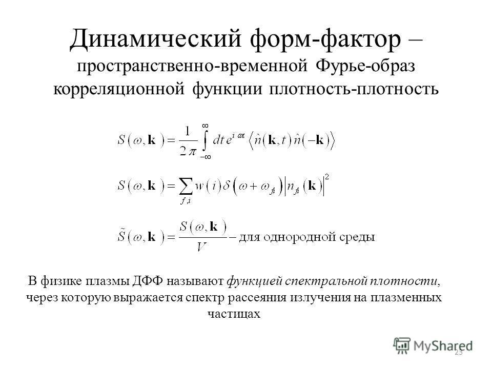 Динамический форм-фактор – пространственно-временной Фурье-образ корреляционной функции плотность-плотность 23 В физике плазмы ДФФ называют функцией спектральной плотности, через которую выражается спектр рассеяния излучения на плазменных частицах