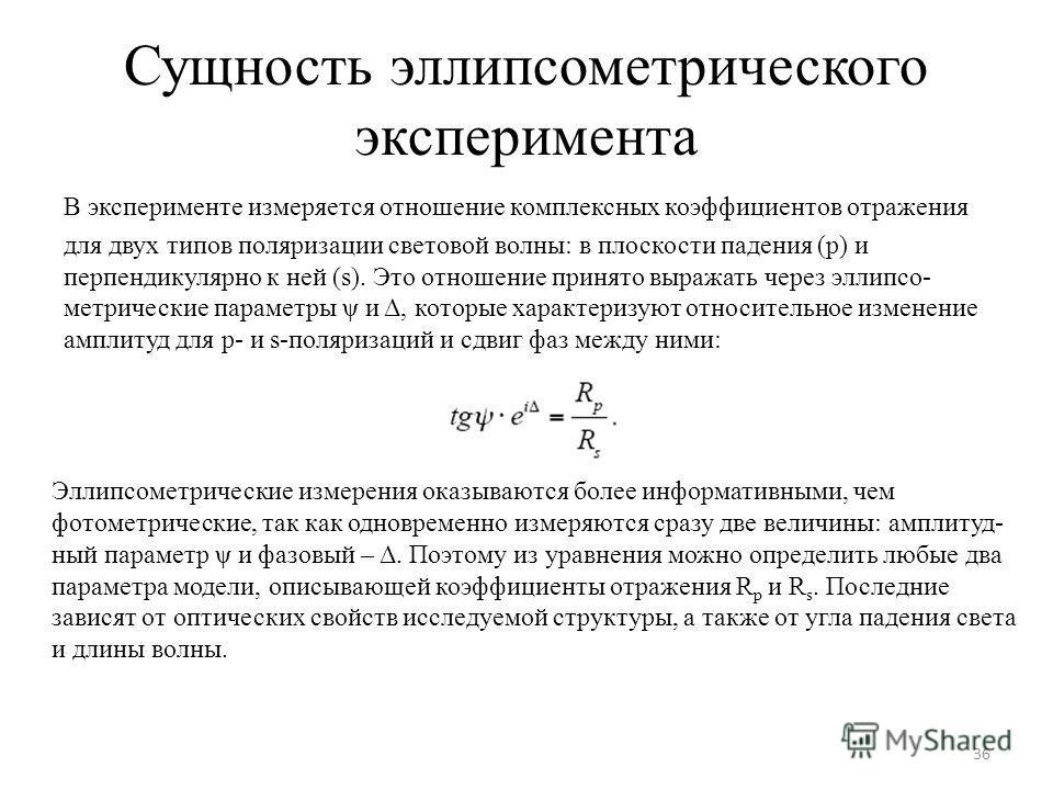 Сущность эллипсометрического эксперимента В эксперименте измеряется отношение комплексных коэффициентов отражения для двух типов поляризации световой волны: в плоскости падения (p) и перпендикулярно к ней (s). Это отношение принято выражать через элл