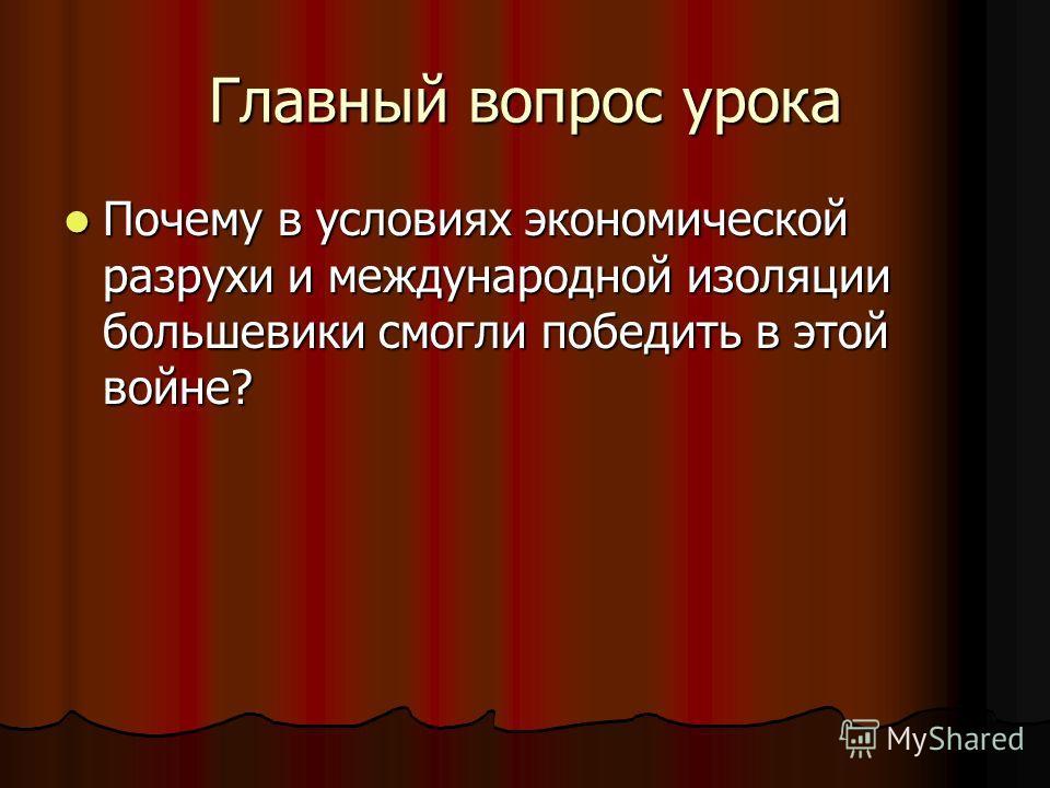 Главный вопрос урока Почему в условиях экономической разрухи и международной изоляции большевики смогли победить в этой войне? Почему в условиях экономической разрухи и международной изоляции большевики смогли победить в этой войне?