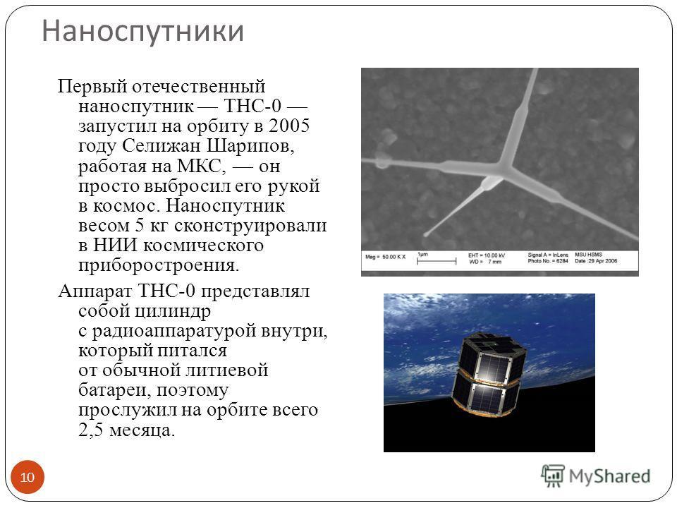 Наноспутники Первый отечественный наноспутник ТНС-0 запустил на орбиту в 2005 году Селижан Шарипов, работая на МКС, он просто выбросил его рукой в космос. Наноспутник весом 5 кг сконструировали в НИИ космического приборостроения. Аппарат ТНС-0 предст