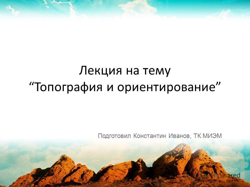 Лекция на тему Топография и ориентирование Подготовил Константин Иванов, ТК МИЭМ