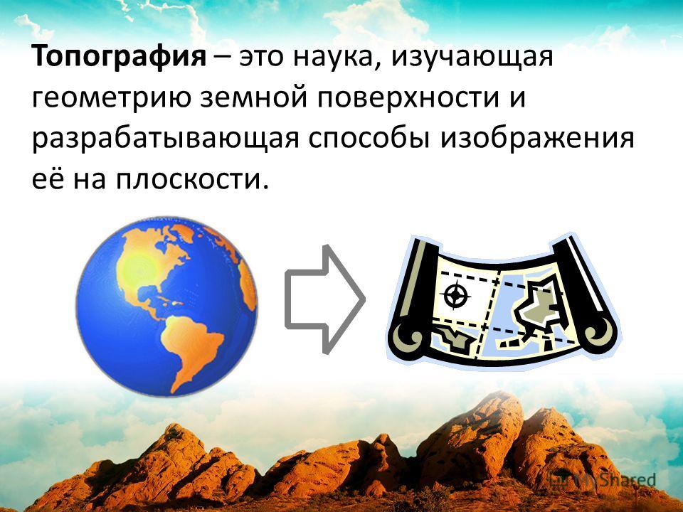 Топография – это наука, изучающая геометрию земной поверхности и разрабатывающая способы изображения её на плоскости.