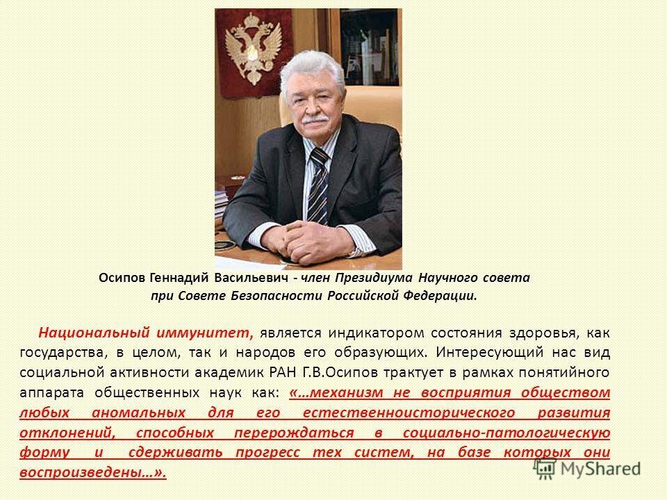 Осипов Геннадий Васильевич - член Президиума Научного совета при Совете Безопасности Российской Федерации. Национальный иммунитет, является индикатором состояния здоровья, как государства, в целом, так и народов его образующих. Интересующий нас вид с