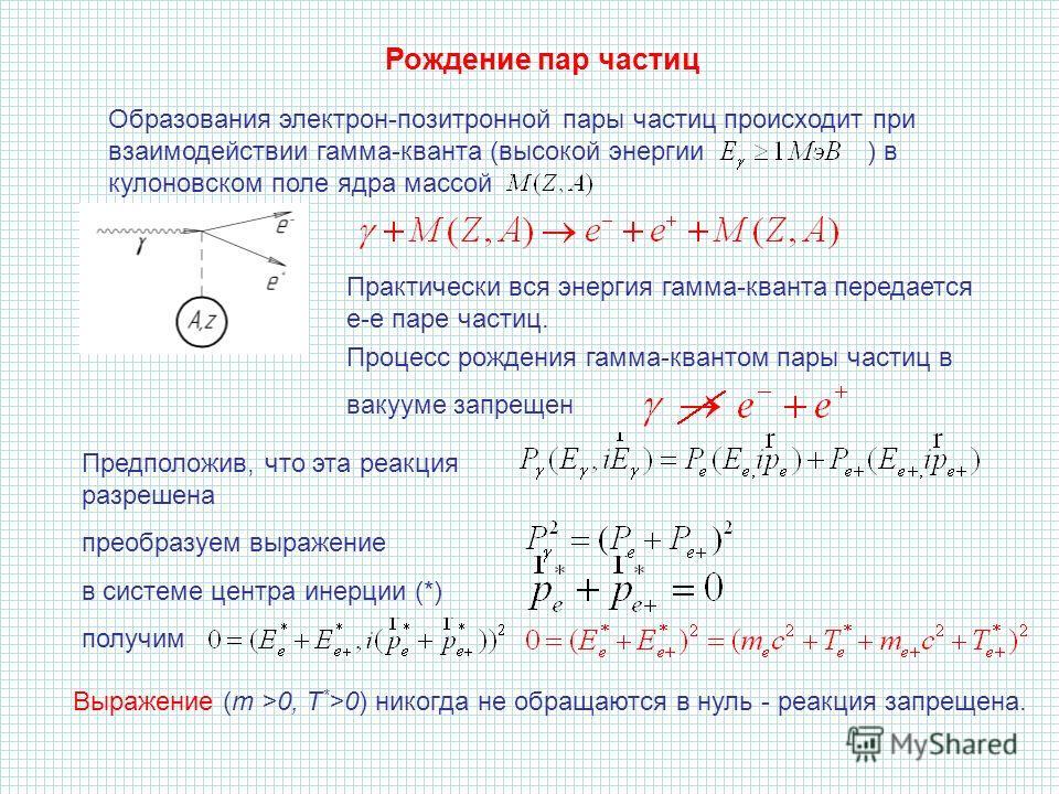 Образования электрон-позитронной пары частиц происходит при взаимодействии гамма-кванта (высокой энергии ) в кулоновском поле ядра массой Практически вся энергия гамма-кванта передается е-е паре частиц. Процесс рождения гамма-квантом пары частиц в ва
