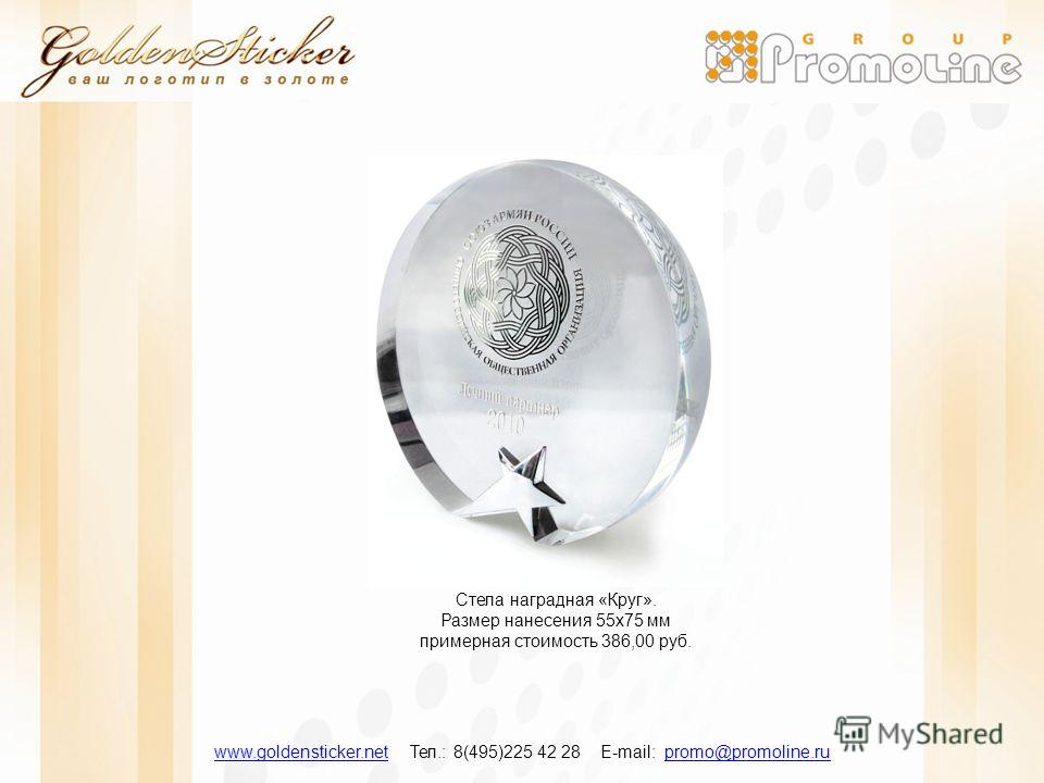 Стела наградная «Круг». Размер нанесения 55 х 75 мм примерная стоимость 386,00 руб. www.goldensticker.netwww.goldensticker.net Тел.: 8(495)225 42 28 E-mail: promo@promoline.rupromo@promoline.ru