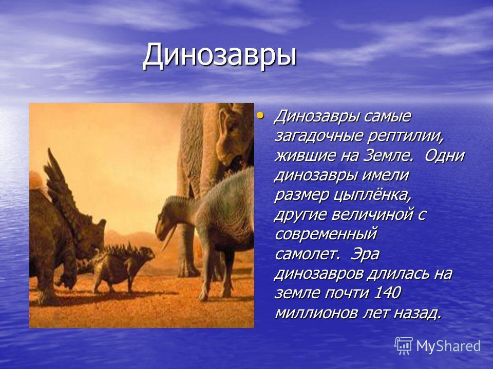 Динозавры Динозавры Динозавры самые загадочные рептилии, жившие на Земле. Одни динозавры имели размер цыплёнка, другие величиной с современный самолет. Эра динозавров длилась на земле почти 140 миллионов лет назад. Динозавры самые загадочные рептилии