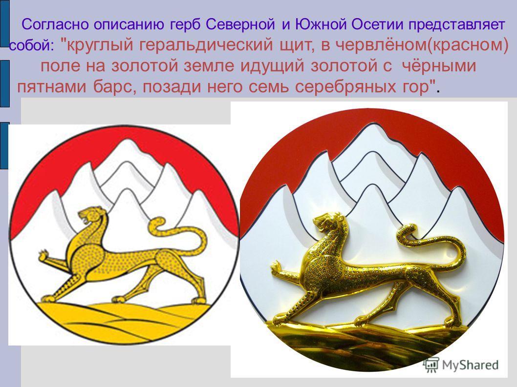 Согласно описанию герб Северной и Южной Осетии представляет собой: круглый геральдический щит, в червлёном(красном) поле на золотой земле идущий золотой с чёрными пятнами барс, позади него семь серебряных гор.
