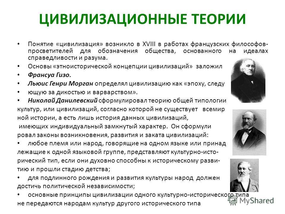 ЦИВИЛИЗАЦИОННЫЕ ТЕОРИИ Понятие «цивилизация» возникло в XVIII в работах французских философов- просветителей для обозначения общества, основанного на идеалах справедливости и разума. Основы «этноисторической концепции цивилизаций» заложил Франсуа Гиз