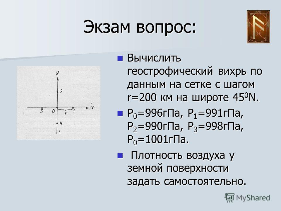 Экзам вопрос: Вычислить геострофический вихрь по данным на сетке с шагом r=200 км на широте 45 0 N. Вычислить геострофический вихрь по данным на сетке с шагом r=200 км на широте 45 0 N. P 0 =996 г Па, P 1 =991 г Па, P 2 =990 г Па, P 3 =998 г Па, P 0