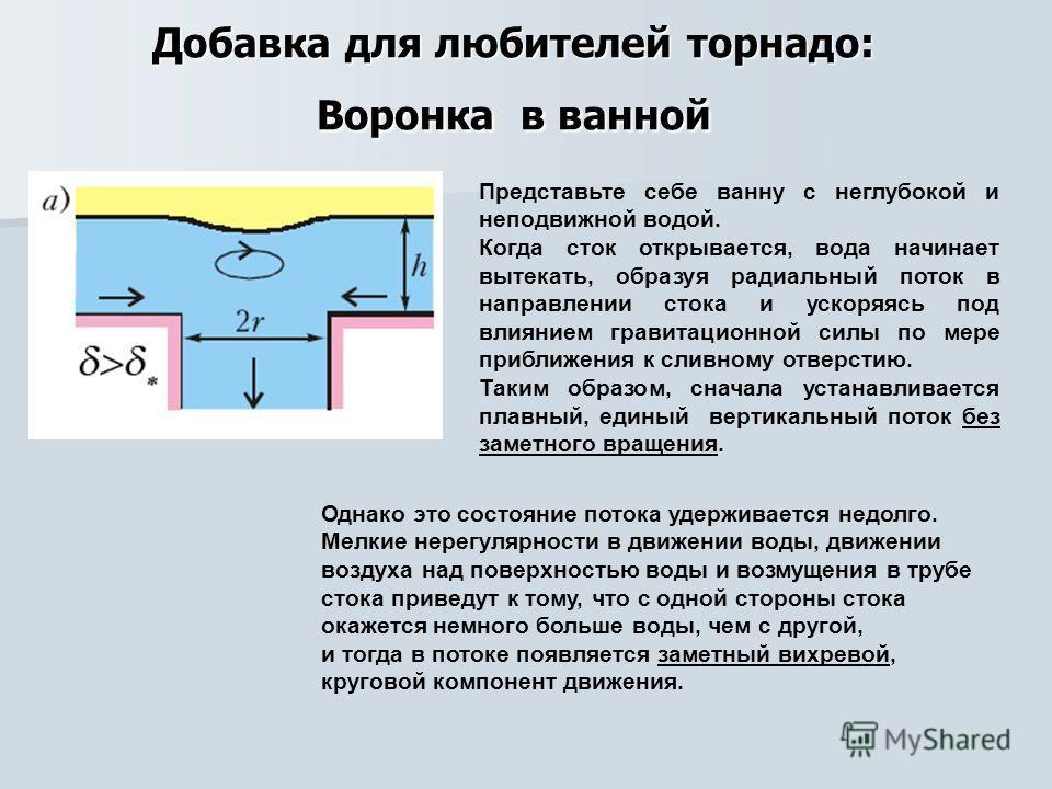 Добавка для любителей торнадо: Воронка в ванной Представьте себе ванну с неглубокой и неподвижной водой. Когда сток открывается, вода начинает вытекать, образуя радиальный поток в направлении стока и ускоряясь под влиянием гравитационной силы по мере
