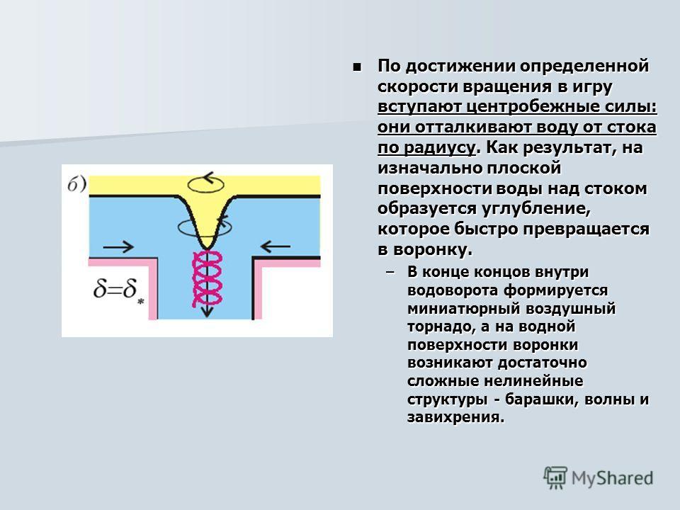 По достижении определенной скорости вращения в игру вступают центробежные силы: они отталкивают воду от стока по радиусу. Как результат, на изначально плоской поверхности воды над стоком образуется углубление, которое быстро превращается в воронку. П