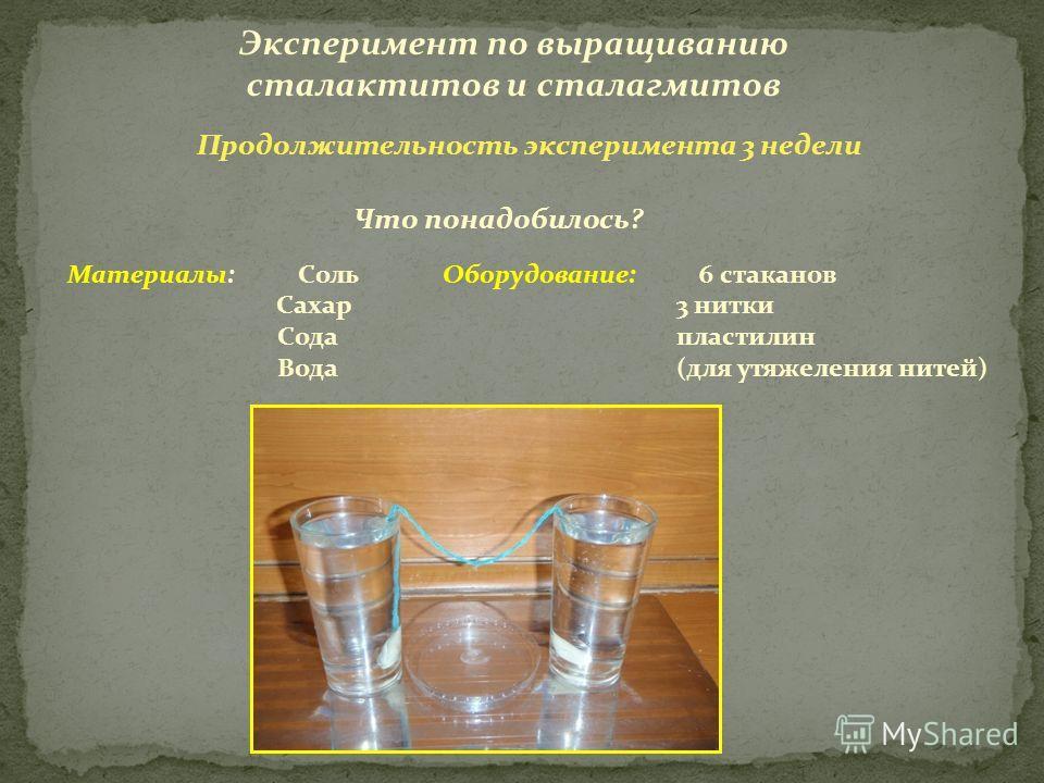 Эксперимент по выращиванию сталактитов и сталагмитов Материалы: Соль Сахар Сода Вода Что понадобилось? Оборудование: 6 стаканов 3 нитки пластилин (для утяжеления нитей) Продолжительность эксперимента 3 недели