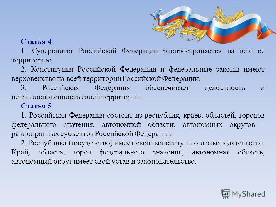 Статья 4 1. Суверенитет Российской Федерации распространяется на всю ее территорию. 2. Конституция Российской Федерации и федеральные законы имеют верховенство на всей территории Российской Федерации. 3. Российская Федерация обеспечивает целостность
