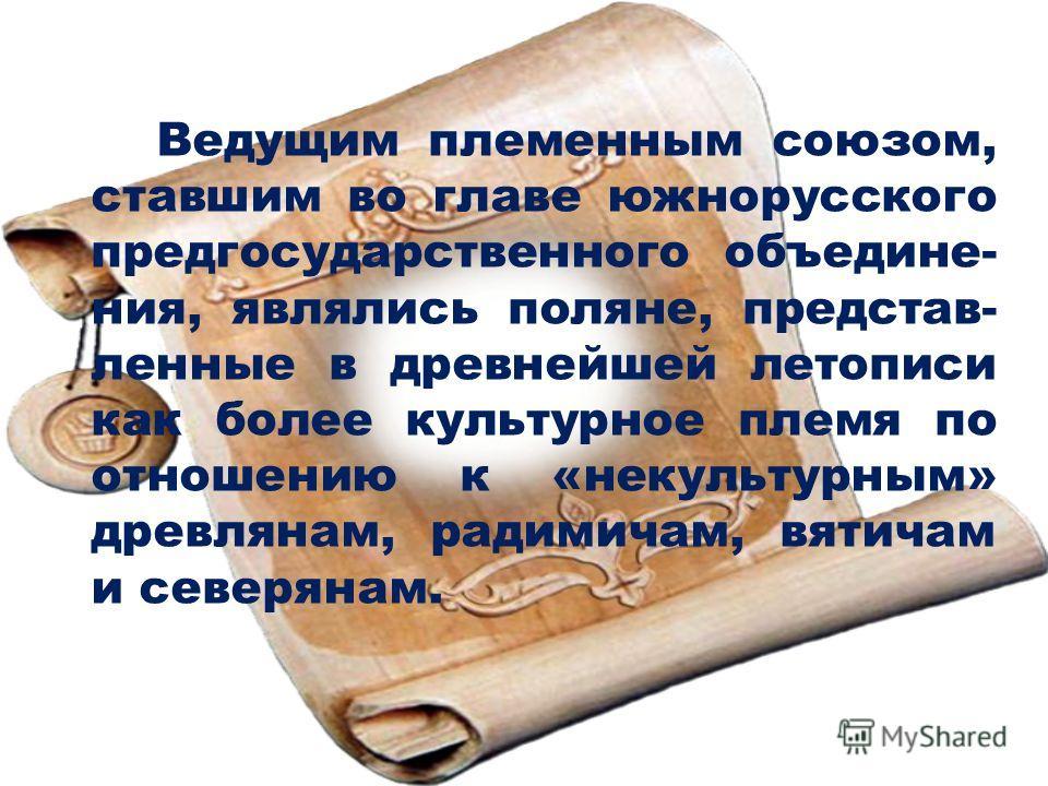 Ведущим племенным союзом, ставшим во главе южнорусского пред государственного объединения, являлись поляне, представ- ленные в древнейшей летописи как более культурное племя по отношению к «некультурным» древлянам, радимичам, вятичам и северянам.