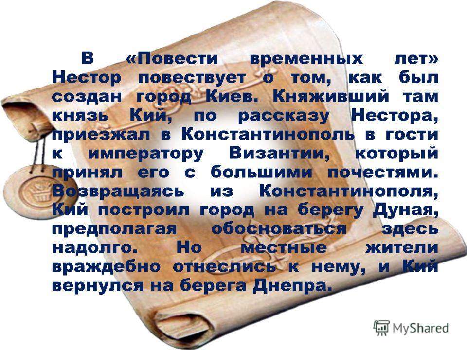 В «Повести временных лет» Нестор повествует о том, как был создан город Киев. Княживший там князь Кий, по рассказу Нестора, приезжал в Константинополь в гости к императору Византии, который принял его с большими почестями. Возвращаясь из Константиноп