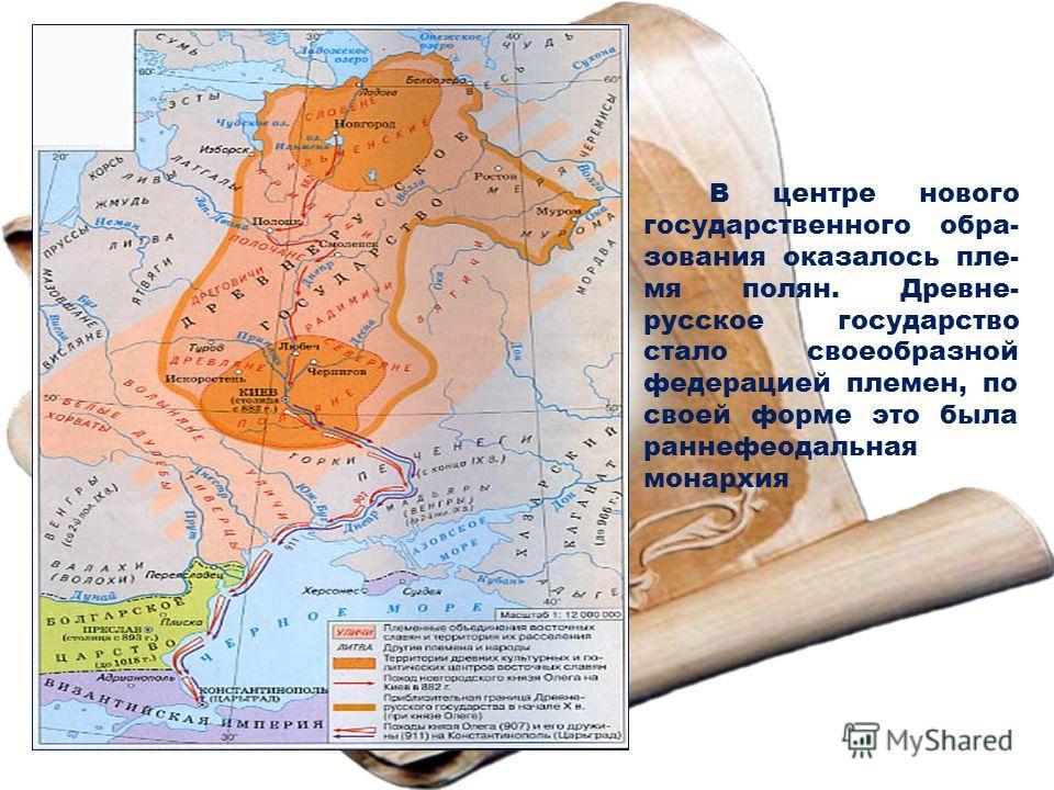 В центре нового государственного образования оказалось племя полян. Древне- русское государство стало своеобразной федерацией племен, по своей форме это была раннефеодальная монархия