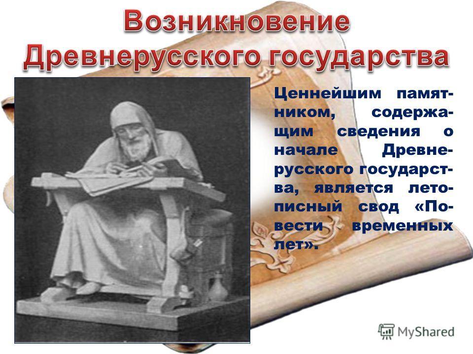 Ценнейшим памятником, содержащим сведения о начале Древне- русского государства, является летописный свод «По- вести временных лет».