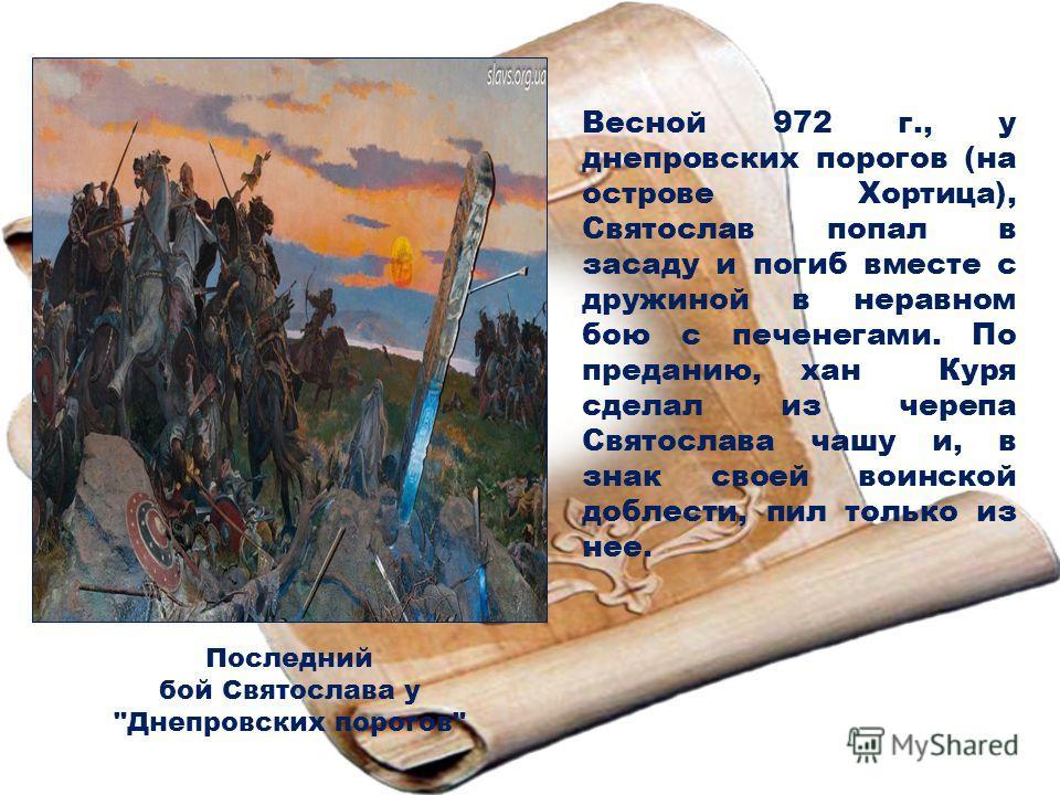 Весной 972 г., у днепровских порогов (на острове Хортица), Святослав попал в засаду и погиб вместе с дружиной в неравном бою с печенегами. По преданию, хан Куря сделал из черепа Святослава чашу и, в знак своей воинской доблести, пил только из нее. По