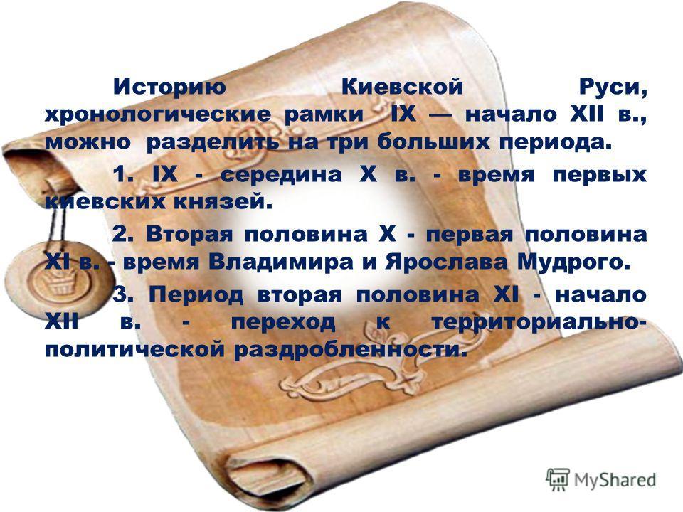 Историю Киевской Руси, хронологические рамки IX начало ХII в., можно разделить на три больших периода. 1. IX - середина X в. - время первых киевских князей. 2. Вторая половина X - первая половина XI в. - время Владимира и Ярослава Мудрого. 3. Период