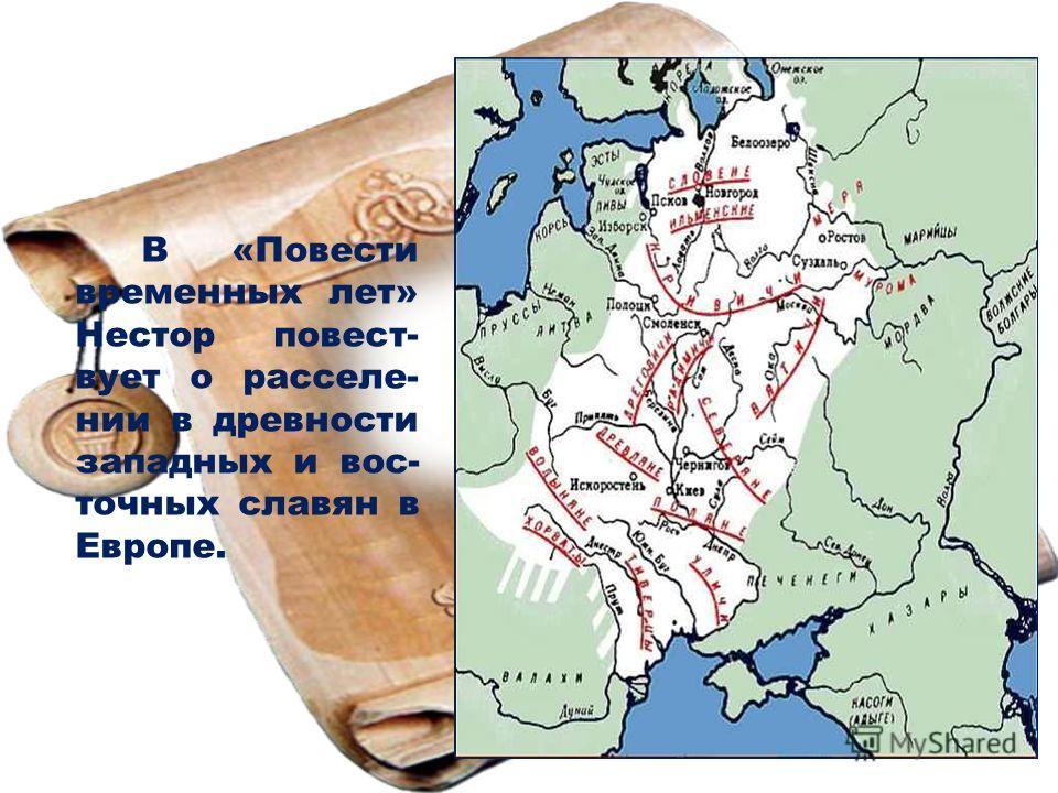 В «Повести временных лет» Нестор повествует о расселе- нии в древности западных и вос- точных славян в Европе.