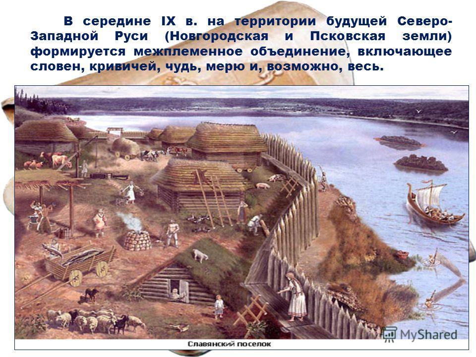 В середине IX в. на территории будущей Северо- Западной Руси (Новгородская и Псковская земли) формируется межплеменное объединение, включающее словен, кривичей, чудь, мерю и, возможно, весь.