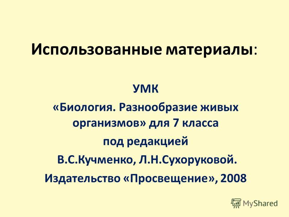 Использованные материалы: УМК «Биология. Разнообразие живых организмов» для 7 класса под редакцией В.С.Кучменко, Л.Н.Сухоруковой. Издательство «Просвещение», 2008