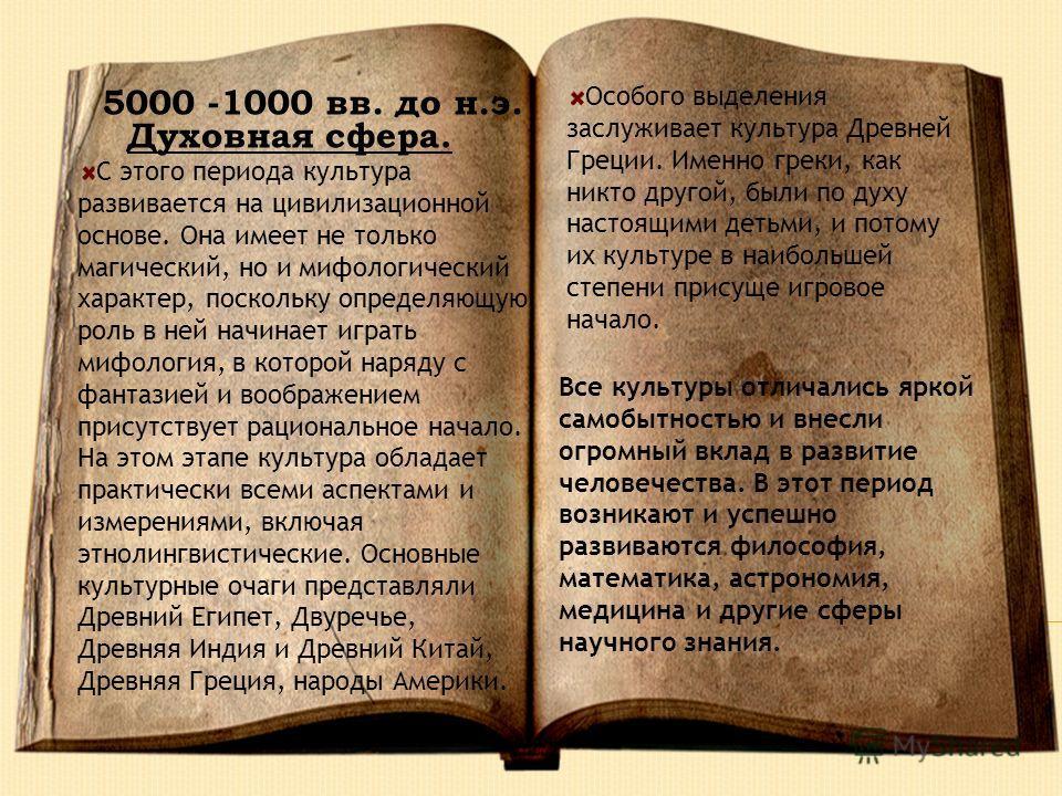 5000 -1000 вв. до н.э. Духовная сфера. Особого выделения заслуживает культура Древней Греции. Именно греки, как никто другой, были по духу настоящими детьми, и потому их культуре в наибольшей степени присуще игровое начало. С этого периода культура р