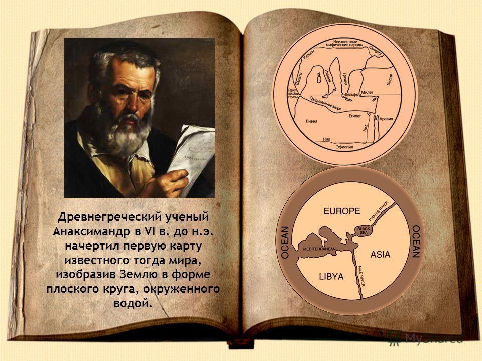 Древнегреческий ученый Анаксимандр в VI в. до н.э. начертил первую карту известного тогда мира, изобразив Землю в форме плоского круга, окруженного водой.