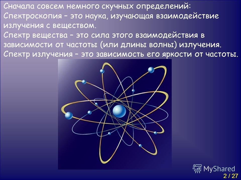 Сначала совсем немного скучных определений: Спектроскопия – это наука, изучающая взаимодействие излучения с веществом. Cпектр вещества – это сила этого взаимодействия в зависимости от частоты (или длины волны) излучения. Спектр излучения – это зависи