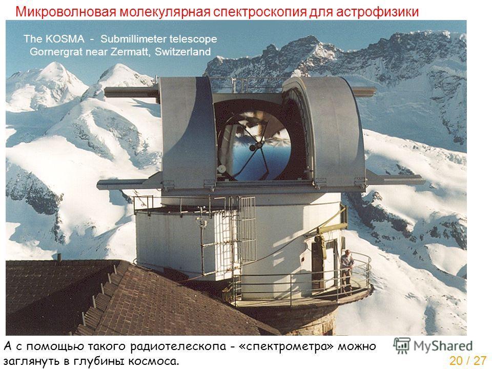Микроволновая молекулярная спектроскопия для астрофизики The KOSMA - Submillimeter telescope Gornergrat near Zermatt, Switzerland А с помощью такого радиотелескопа - «спектрометра» можно заглянуть в глубины космоса. 20 / 27