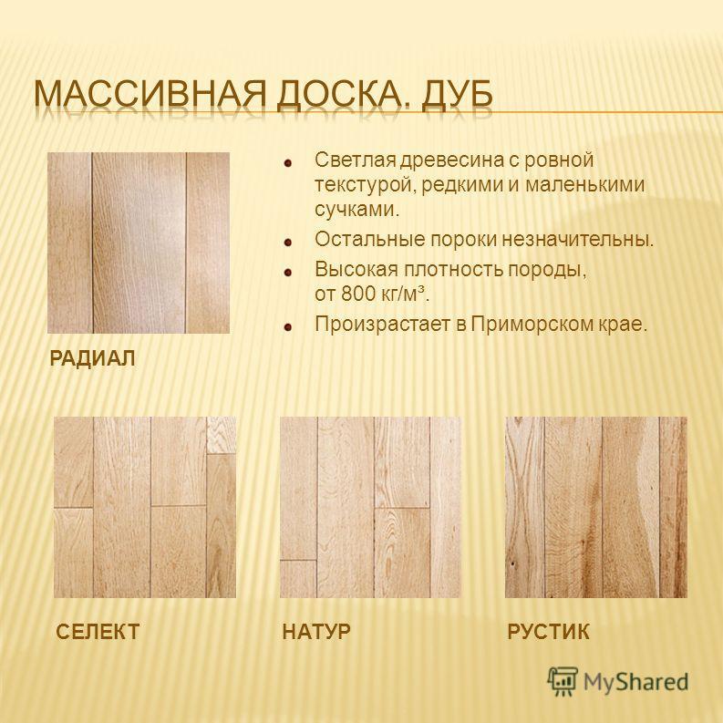 РАДИАЛ Светлая древесина с ровной текстурой, редкими и маленькими сучками. Остальные пороки незначительны. Высокая плотность породы, от 800 кг/м³. Произрастает в Приморском крае. РУСТИКНАТУРСЕЛЕКТ
