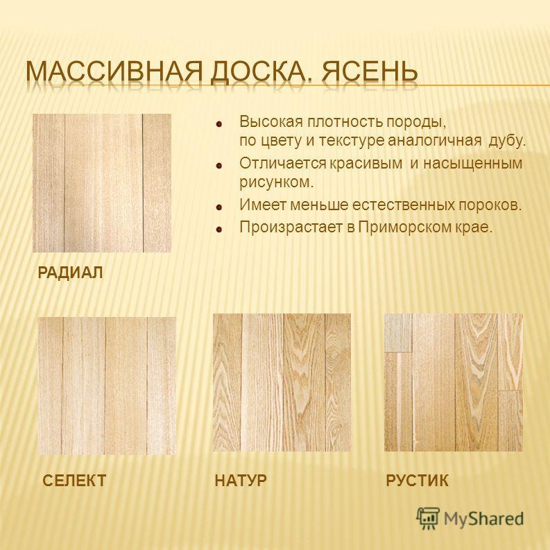 РАДИАЛ Высокая плотность породы, по цвету и текстуре аналогичная дубу. Отличается красивым и насыщенным рисунком. Имеет меньше естественных пороков. Произрастает в Приморском крае. РУСТИКНАТУРСЕЛЕКТ